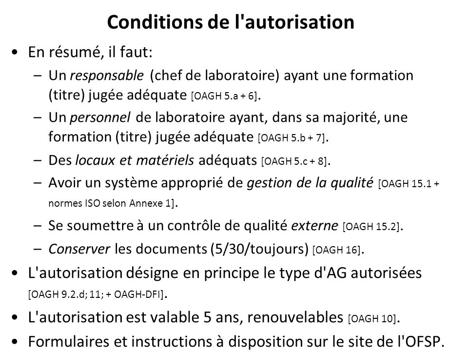 Conditions de l'autorisation En résumé, il faut: –Un responsable (chef de laboratoire) ayant une formation (titre) jugée adéquate [OAGH 5.a + 6]. –Un
