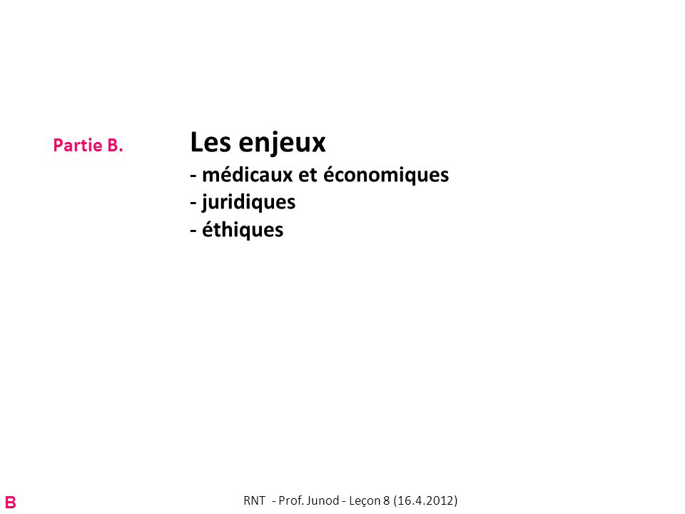 Partie B. Les enjeux - médicaux et économiques - juridiques - éthiques B RNT - Prof. Junod - Leçon 8 (16.4.2012)