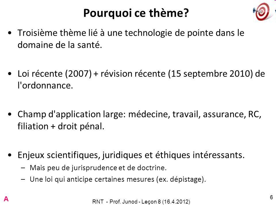 RNT - Prof. Junod - Leçon 8 (16.4.2012) 6 Pourquoi ce thème? Troisième thème lié à une technologie de pointe dans le domaine de la santé. Loi récente