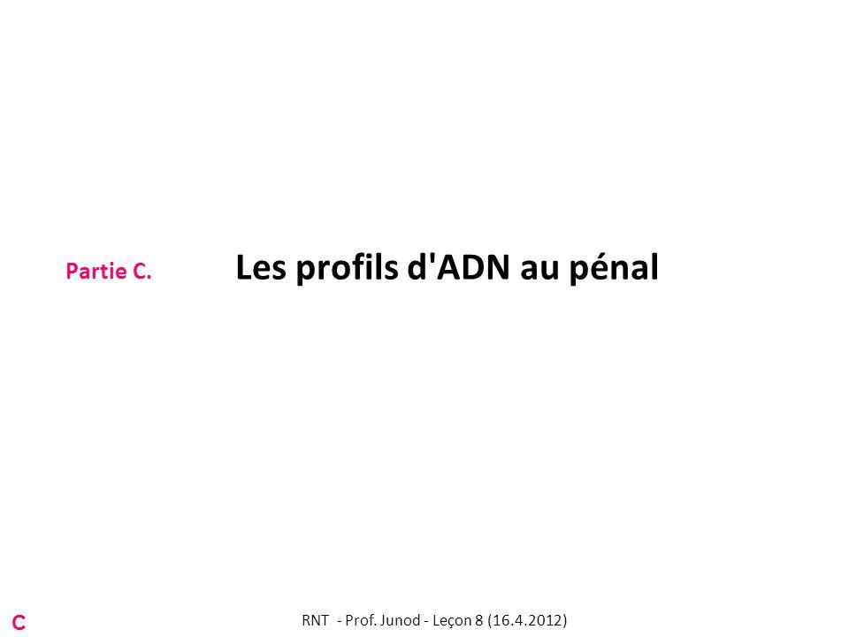 Partie C. Les profils d'ADN au pénal C RNT - Prof. Junod - Leçon 8 (16.4.2012)