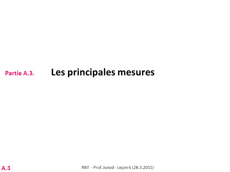 Partie A.3. Les principales mesures RNT - Prof. Junod - Leçon 6 (28.3.2011) A.3