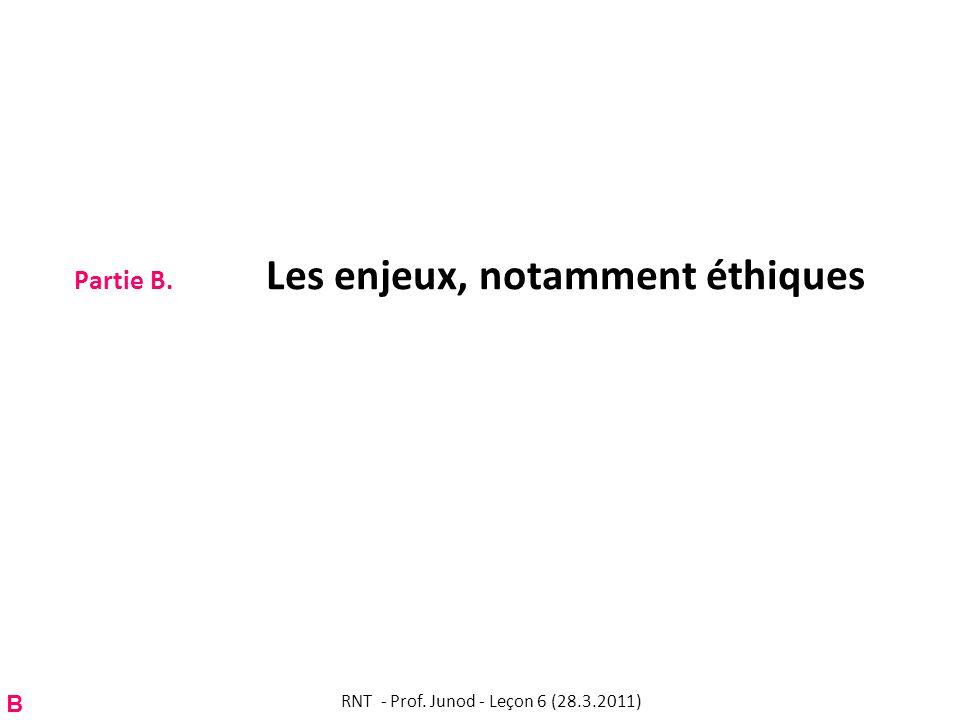 Partie B. Les enjeux, notamment éthiques B RNT - Prof. Junod - Leçon 6 (28.3.2011)