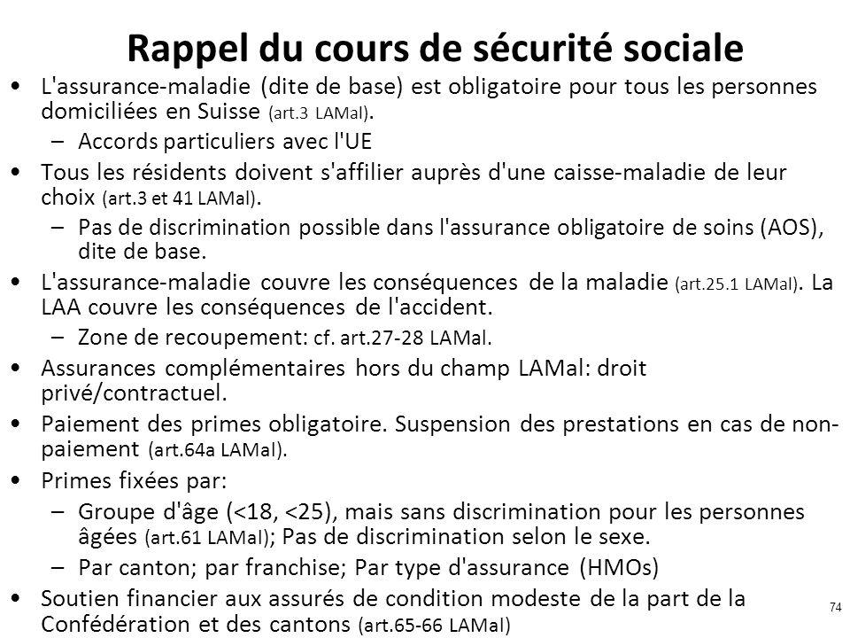 74 Rappel du cours de sécurité sociale L assurance-maladie (dite de base) est obligatoire pour tous les personnes domiciliées en Suisse (art.3 LAMal).