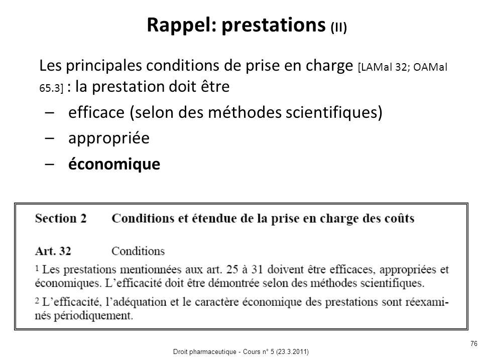 Droit pharmaceutique - Cours n° 5 (23.3.2011) 76 Rappel: prestations (II) Les principales conditions de prise en charge [LAMal 32; OAMal 65.3] : la prestation doit être – efficace (selon des méthodes scientifiques) – appropriée – économique