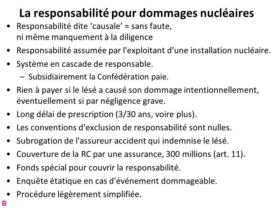 La responsabilité pour dommages nucléaires Responsabilité dite causale = sans faute, ni même manquement à la diligence Responsabilité assumée par l exploitant d une installation nucléaire.