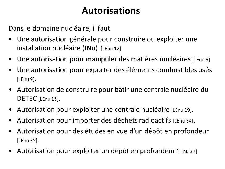 Autorisations Dans le domaine nucléaire, il faut Une autorisation générale pour construire ou exploiter une installation nucléaire (INu) [LEnu 12] Une autorisation pour manipuler des matières nucléaires [LEnu 6] Une autorisation pour exporter des éléments combustibles usés [LEnu 9].