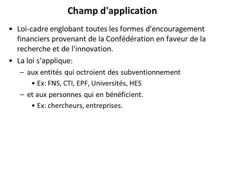 Champ d application Loi-cadre englobant toutes les formes d encouragement financiers provenant de la Confédération en faveur de la recherche et de l innovation.