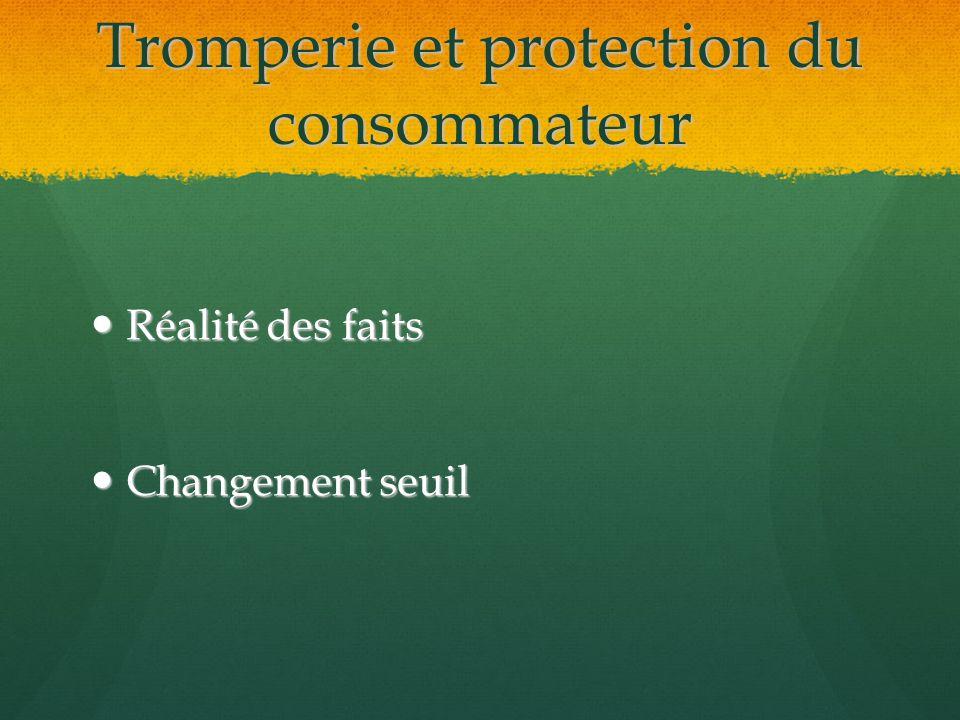 Tromperie et protection du consommateur Réalité des faits Réalité des faits Changement seuil Changement seuil