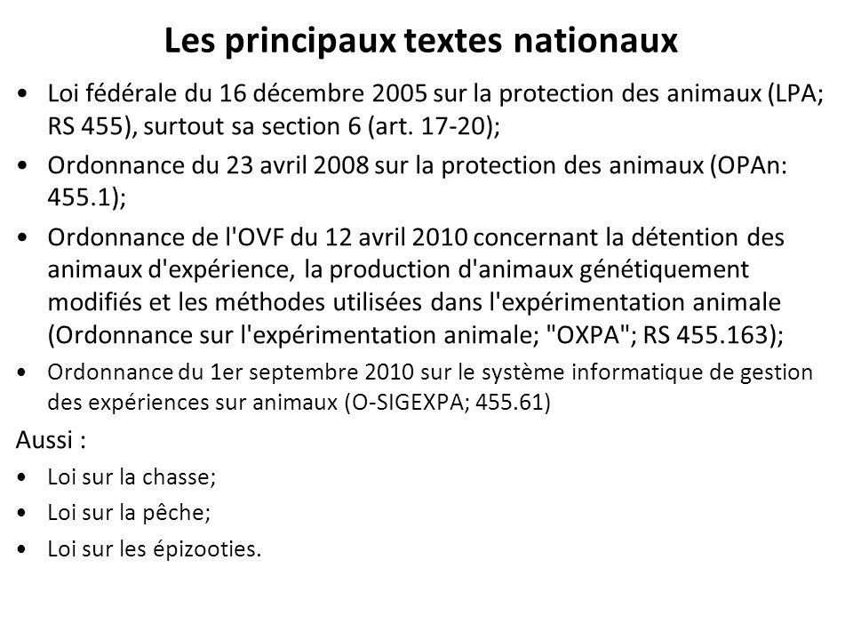 Les principaux textes nationaux Loi fédérale du 16 décembre 2005 sur la protection des animaux (LPA; RS 455), surtout sa section 6 (art. 17-20); Ordon