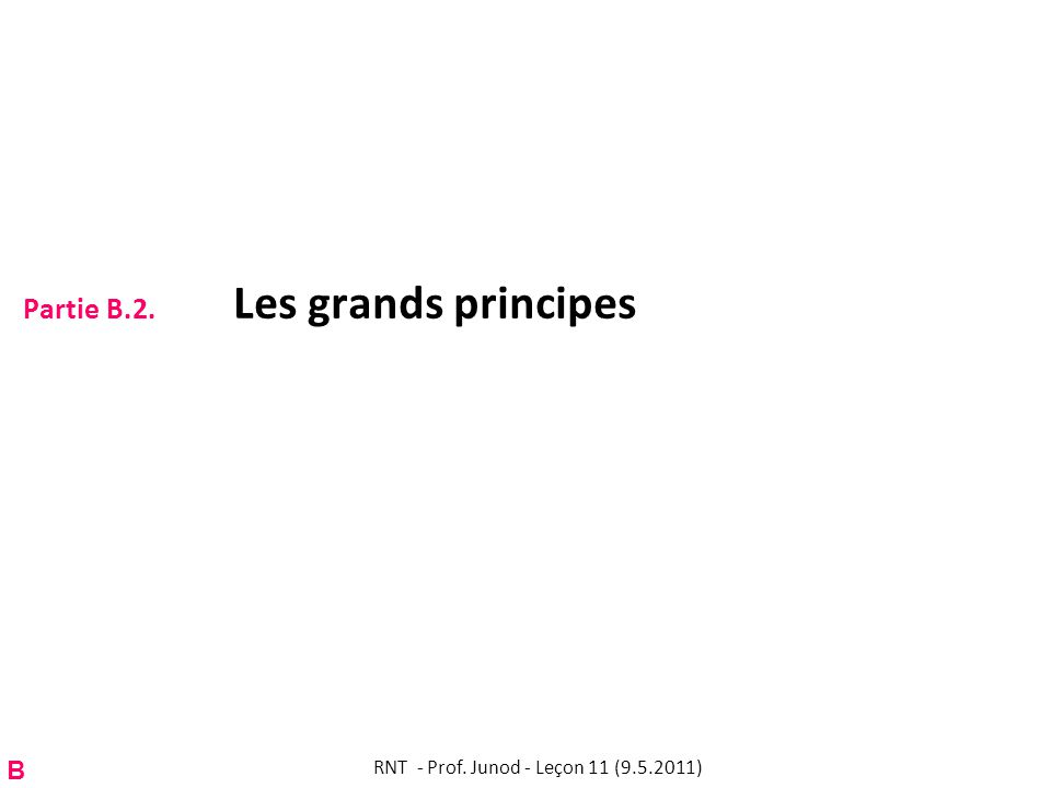 Partie B.2. Les grands principes RNT - Prof. Junod - Leçon 11 (9.5.2011) B