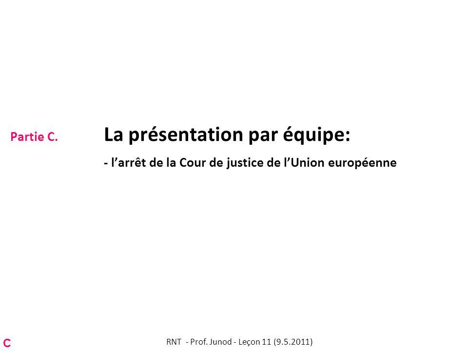Partie C. La présentation par équipe: - larrêt de la Cour de justice de lUnion européenne RNT - Prof. Junod - Leçon 11 (9.5.2011) C