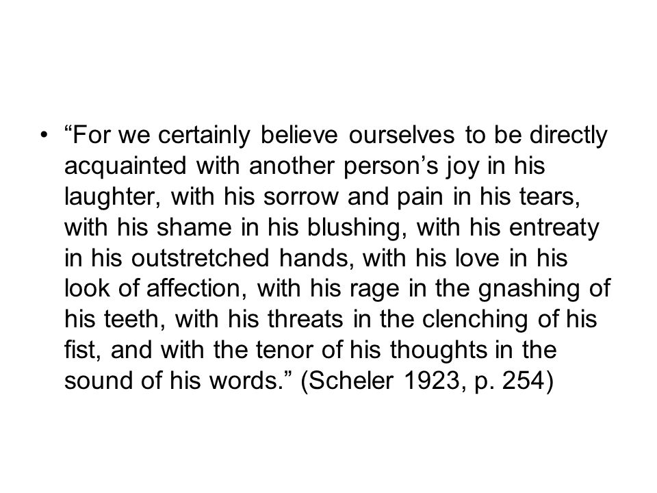 For we certainly believe ourselves to be directly acquainted with another persons joy in his laughter, with his sorrow and pain in his tears, with his