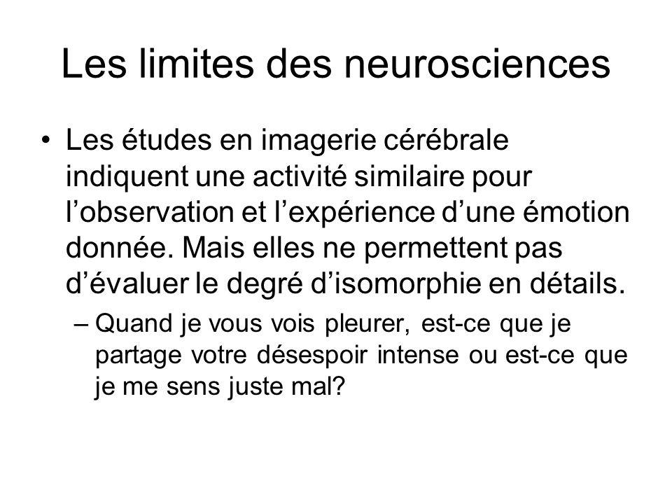 Les limites des neurosciences Les études en imagerie cérébrale indiquent une activité similaire pour lobservation et lexpérience dune émotion donnée.