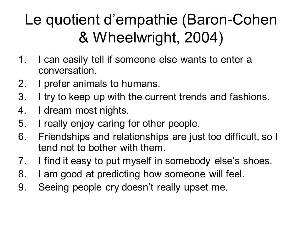 Le quotient dempathie (Baron-Cohen & Wheelwright, 2004) 1.I can easily tell if someone else wants to enter a conversation. 2.I prefer animals to human