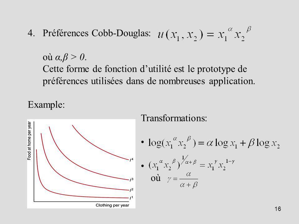 16 4.Préférences Cobb-Douglas: où α,β > 0. Cette forme de fonction dutilité est le prototype de préférences utilisées dans de nombreuses application.
