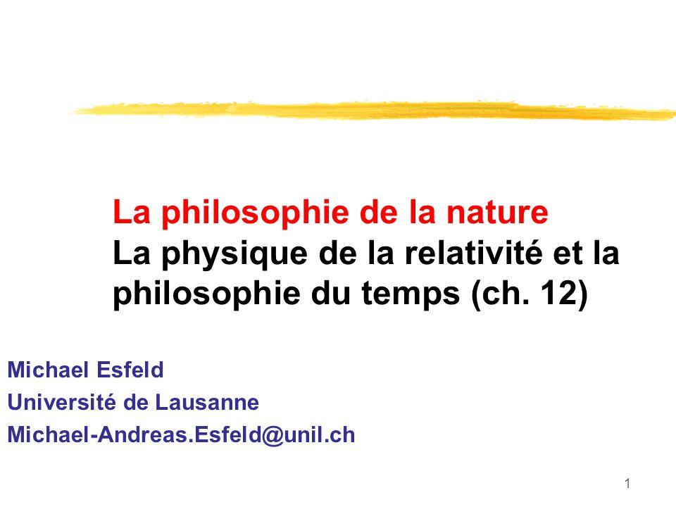 1 La philosophie de la nature La physique de la relativité et la philosophie du temps (ch. 12) Michael Esfeld Université de Lausanne Michael-Andreas.E
