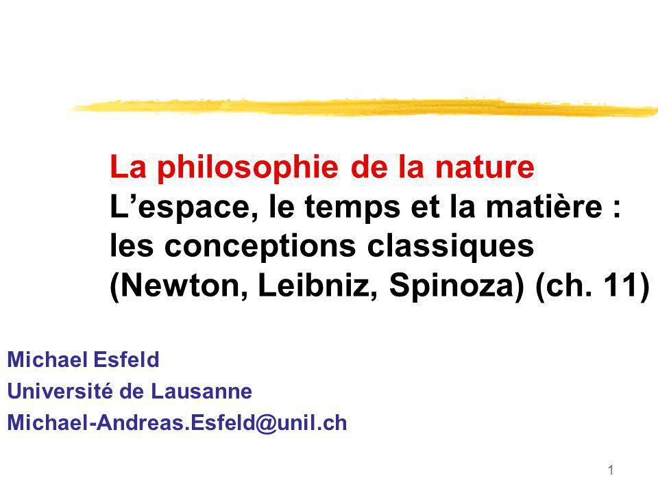 1 La philosophie de la nature Lespace, le temps et la matière : les conceptions classiques (Newton, Leibniz, Spinoza) (ch. 11) Michael Esfeld Universi