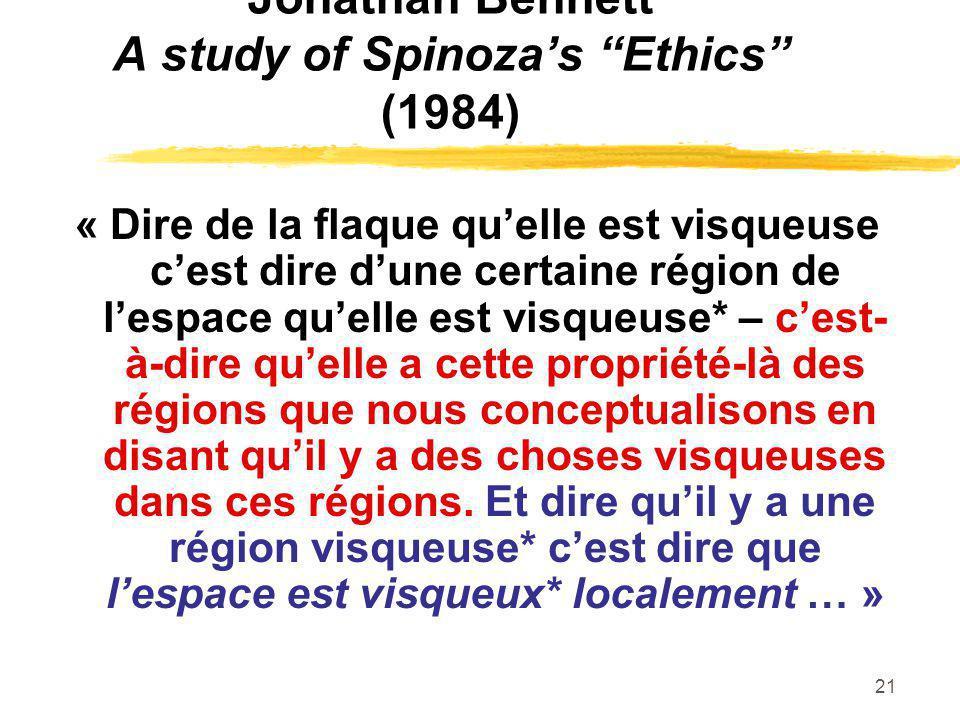21 Jonathan Bennett A study of Spinozas Ethics (1984) « Dire de la flaque quelle est visqueuse cest dire dune certaine région de lespace quelle est vi