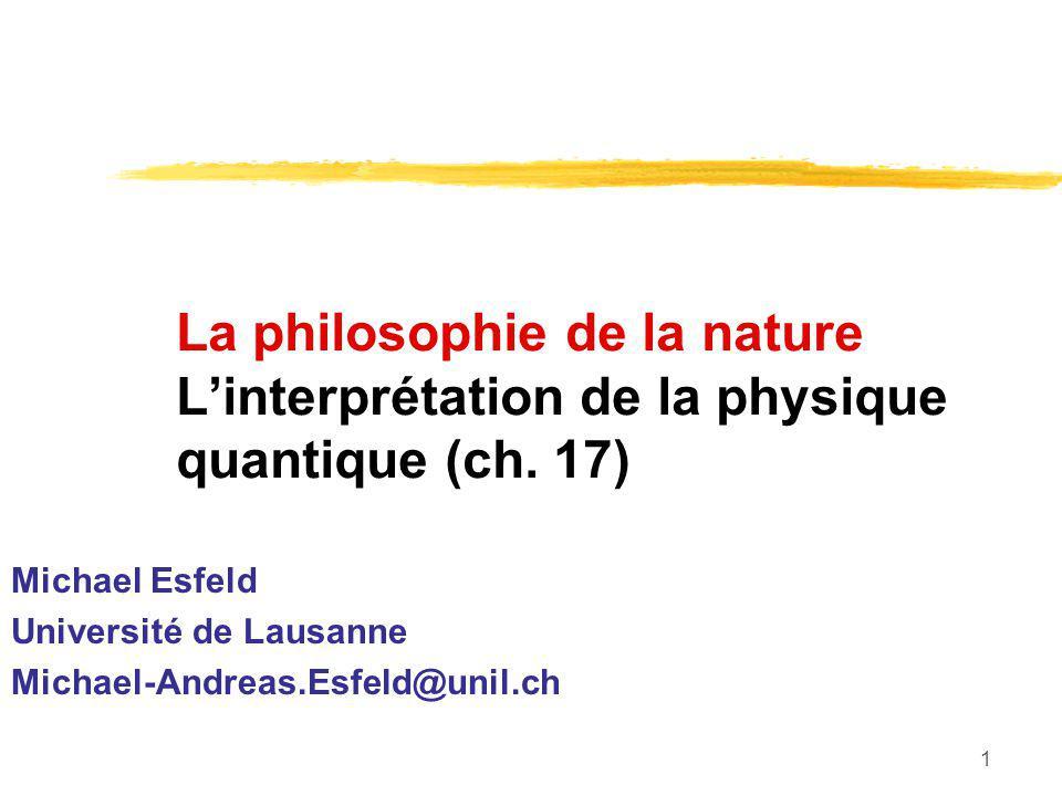 1 La philosophie de la nature Linterprétation de la physique quantique (ch. 17) Michael Esfeld Université de Lausanne Michael-Andreas.Esfeld@unil.ch