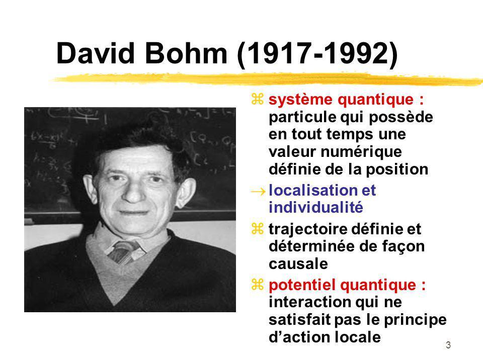 3 David Bohm (1917-1992) système quantique : particule qui possède en tout temps une valeur numérique définie de la position localisation et individualité trajectoire définie et déterminée de façon causale potentiel quantique : interaction qui ne satisfait pas le principe daction locale
