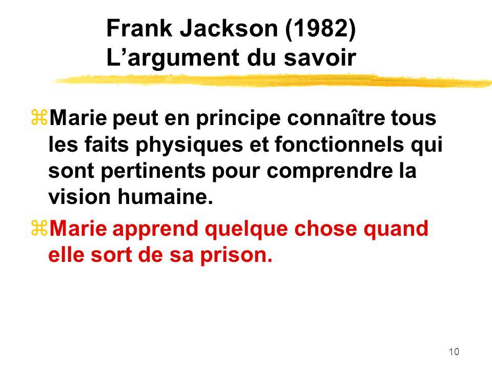 10 Frank Jackson (1982) Largument du savoir Marie peut en principe connaître tous les faits physiques et fonctionnels qui sont pertinents pour comprendre la vision humaine.