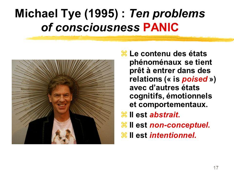 17 Michael Tye (1995) : Ten problems of consciousness PANIC Le contenu des états phénoménaux se tient prêt à entrer dans des relations (« is poised ») avec dautres états cognitifs, émotionnels et comportementaux.