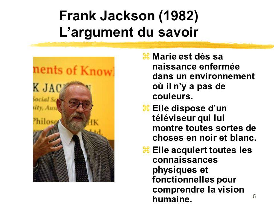 5 Frank Jackson (1982) Largument du savoir Marie est dès sa naissance enfermée dans un environnement où il ny a pas de couleurs.