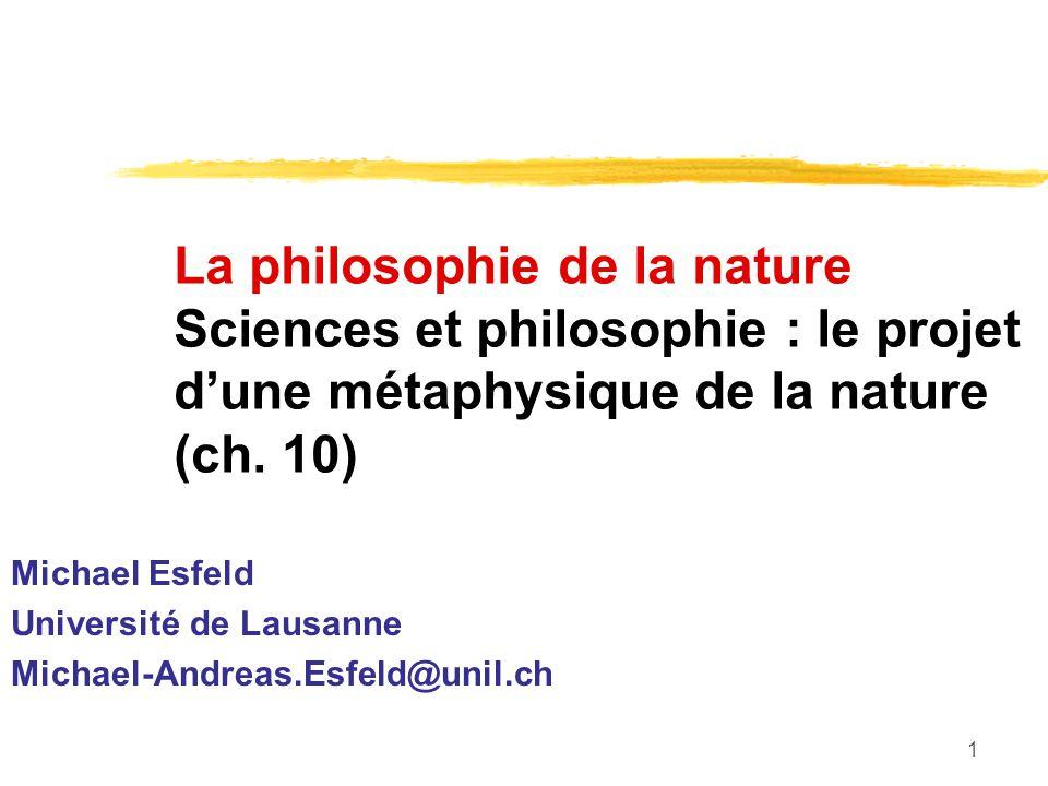 1 La philosophie de la nature Sciences et philosophie : le projet dune métaphysique de la nature (ch. 10) Michael Esfeld Université de Lausanne Michae