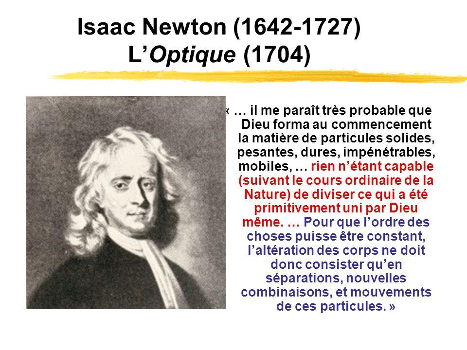 Isaac Newton (1642-1727) LOptique (1704) « … il me paraît très probable que Dieu forma au commencement la matière de particules solides, pesantes, dur