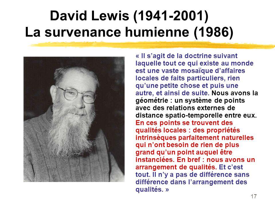 17 David Lewis (1941-2001) La survenance humienne (1986) « Il sagit de la doctrine suivant laquelle tout ce qui existe au monde est une vaste mosaïque
