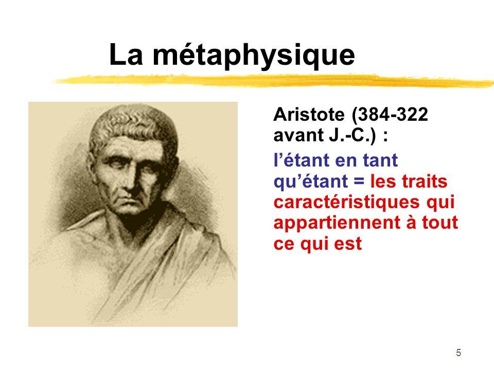 5 La métaphysique Aristote (384-322 avant J.-C.) : létant en tant quétant = les traits caractéristiques qui appartiennent à tout ce qui est
