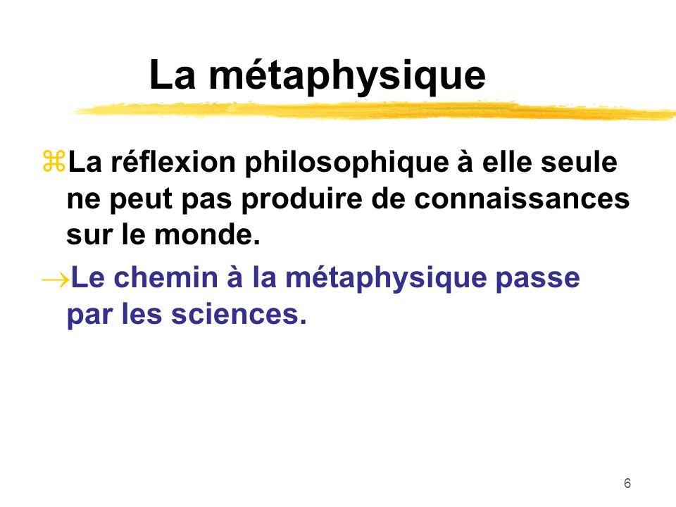6 La métaphysique La réflexion philosophique à elle seule ne peut pas produire de connaissances sur le monde. Le chemin à la métaphysique passe par le