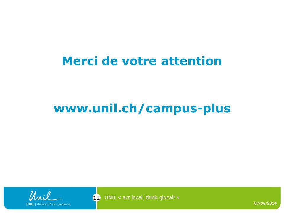 www.unil.ch/campus-plus 07/06/2014 UNIL « act local, think glocal! » 12 Merci de votre attention