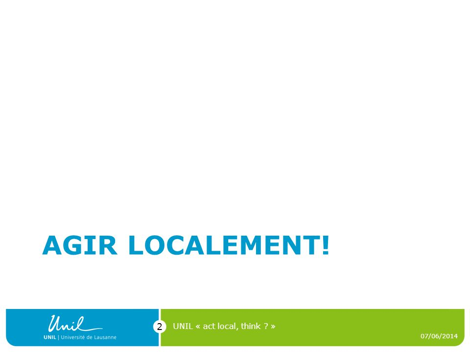 AGIR LOCALEMENT! 07/06/2014 UNIL « act local, think ? » 2