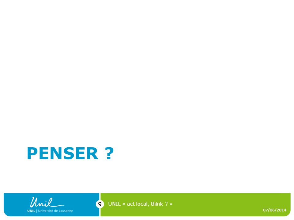 PENSER ? 07/06/2014 UNIL « act local, think ? » 9