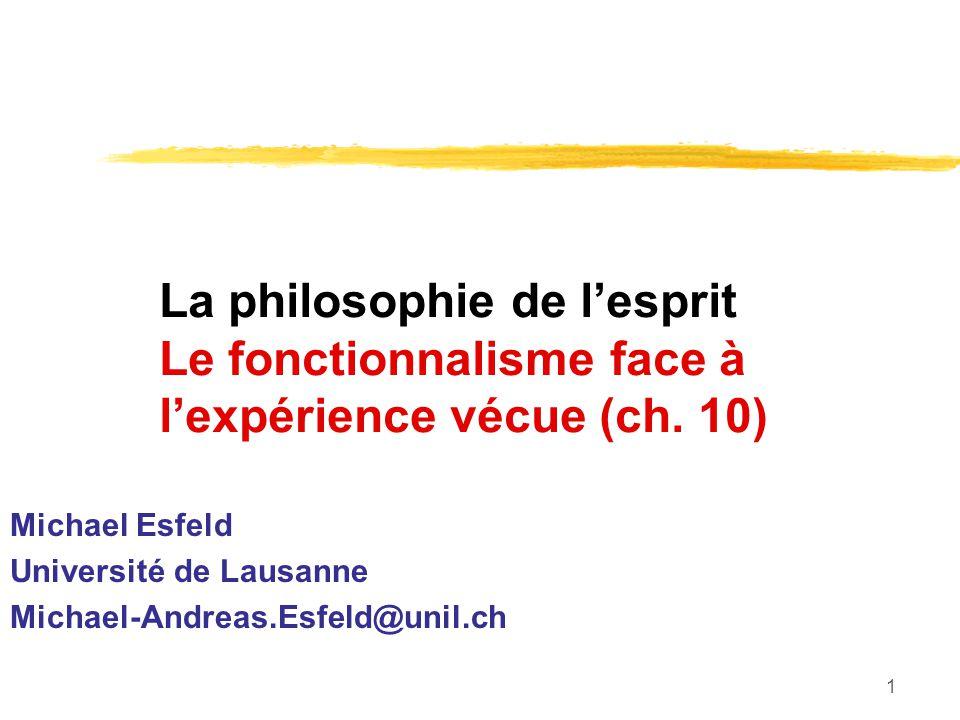 1 La philosophie de lesprit Le fonctionnalisme face à lexpérience vécue (ch. 10) Michael Esfeld Université de Lausanne Michael-Andreas.Esfeld@unil.ch