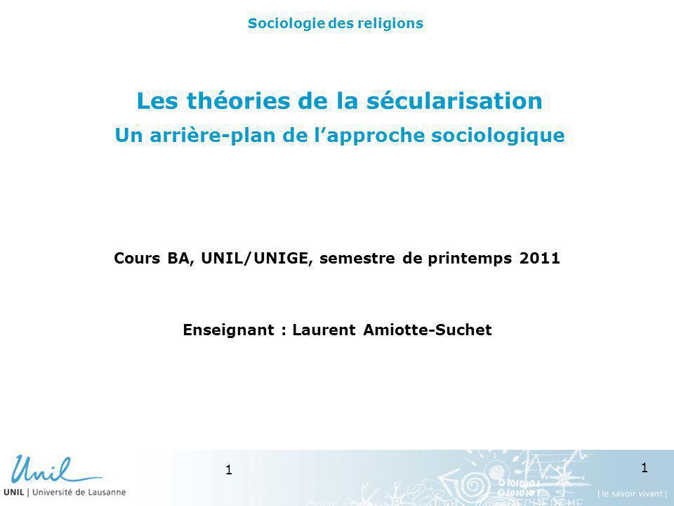 1 1 Les théories de la sécularisation Un arrière-plan de lapproche sociologique Cours BA, UNIL/UNIGE, semestre de printemps 2011 Enseignant : Laurent