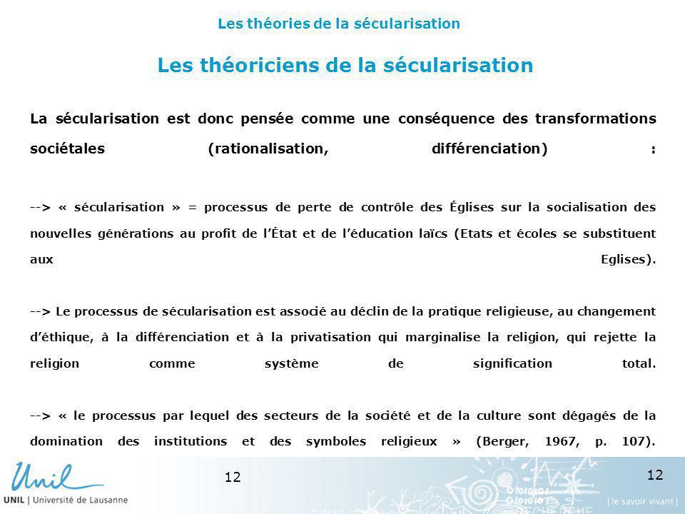 12 Les théoriciens de la sécularisation La sécularisation est donc pensée comme une conséquence des transformations sociétales (rationalisation, diffé