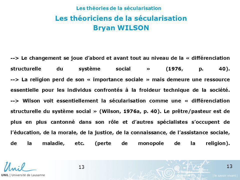 13 Les théoriciens de la sécularisation Bryan WILSON --> Le changement se joue dabord et avant tout au niveau de la « différenciation structurelle du