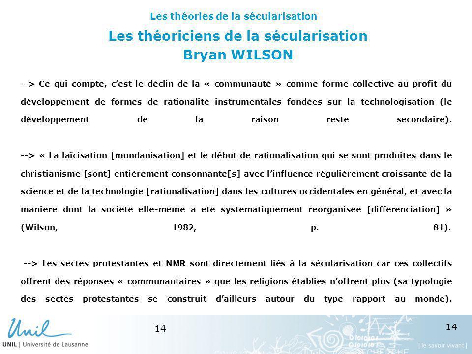 14 Les théoriciens de la sécularisation Bryan WILSON --> Ce qui compte, cest le déclin de la « communauté » comme forme collective au profit du dévelo