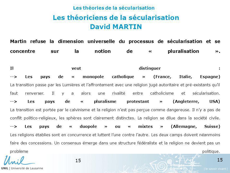 15 Les théoriciens de la sécularisation David MARTIN Martin refuse la dimension universelle du processus de sécularisation et se concentre sur la noti