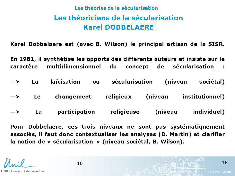 16 Les théoriciens de la sécularisation Karel DOBBELAERE Karel Dobbelaere est (avec B. Wilson) le principal artisan de la SISR. En 1981, il synthétise