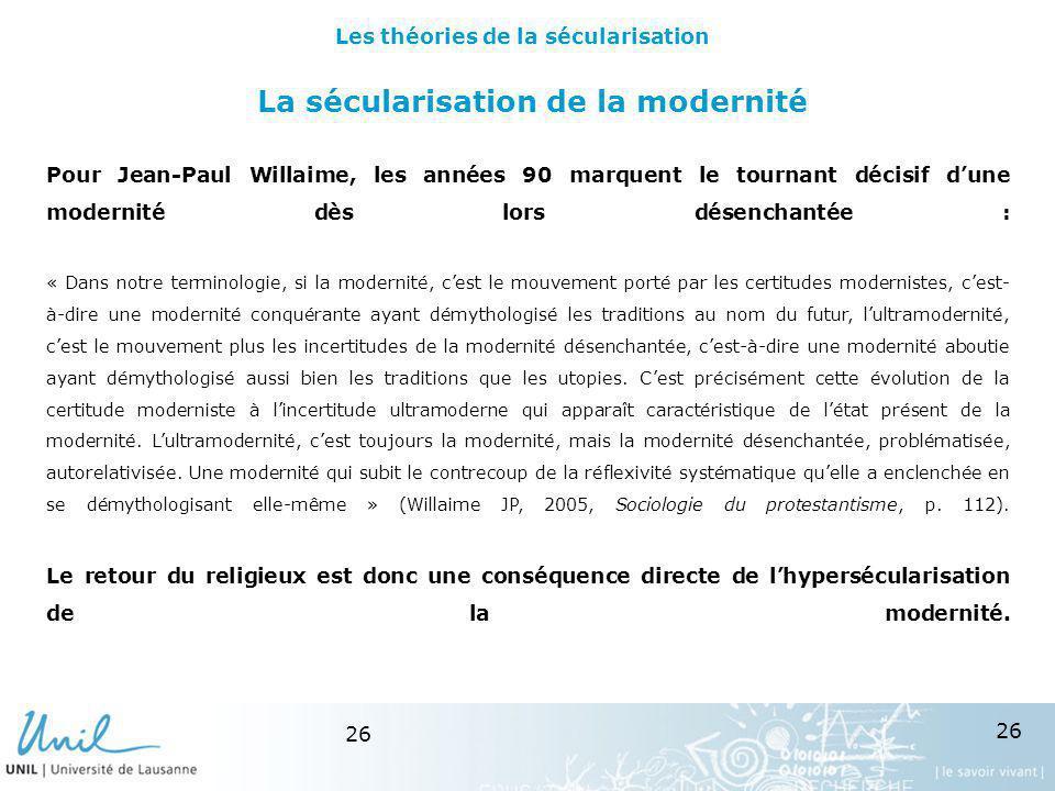 26 La sécularisation de la modernité Pour Jean-Paul Willaime, les années 90 marquent le tournant décisif dune modernité dès lors désenchantée : « Dans