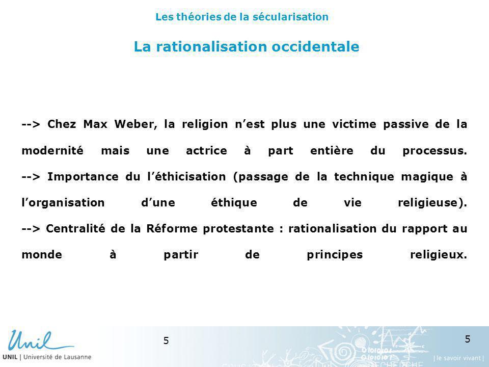 5 5 La rationalisation occidentale --> Chez Max Weber, la religion nest plus une victime passive de la modernité mais une actrice à part entière du pr