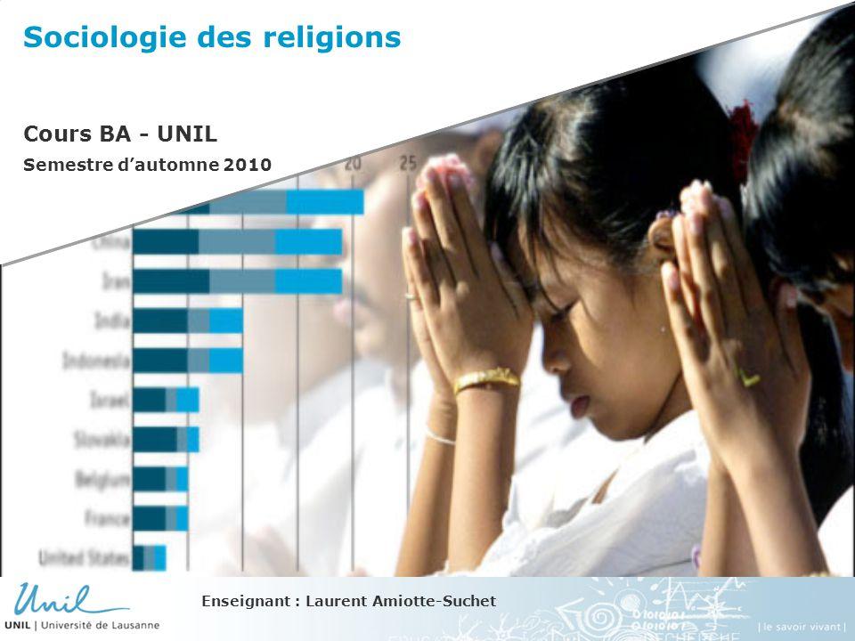 Sociologie des religions Cours BA - UNIL Semestre dautomne 2010 Enseignant : Laurent Amiotte-Suchet