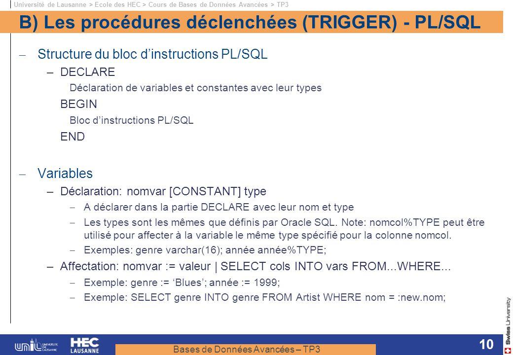 Bases de Données Avancées – TP3 Université de Lausanne > Ecole des HEC > Cours de Bases de Données Avancées > TP3 10 B) Les procédures déclenchées (TRIGGER) - PL/SQL Structure du bloc dinstructions PL/SQL –DECLARE Déclaration de variables et constantes avec leur types BEGIN Bloc dinstructions PL/SQL END Variables –Déclaration: nomvar [CONSTANT] type A déclarer dans la partie DECLARE avec leur nom et type Les types sont les mêmes que définis par Oracle SQL.