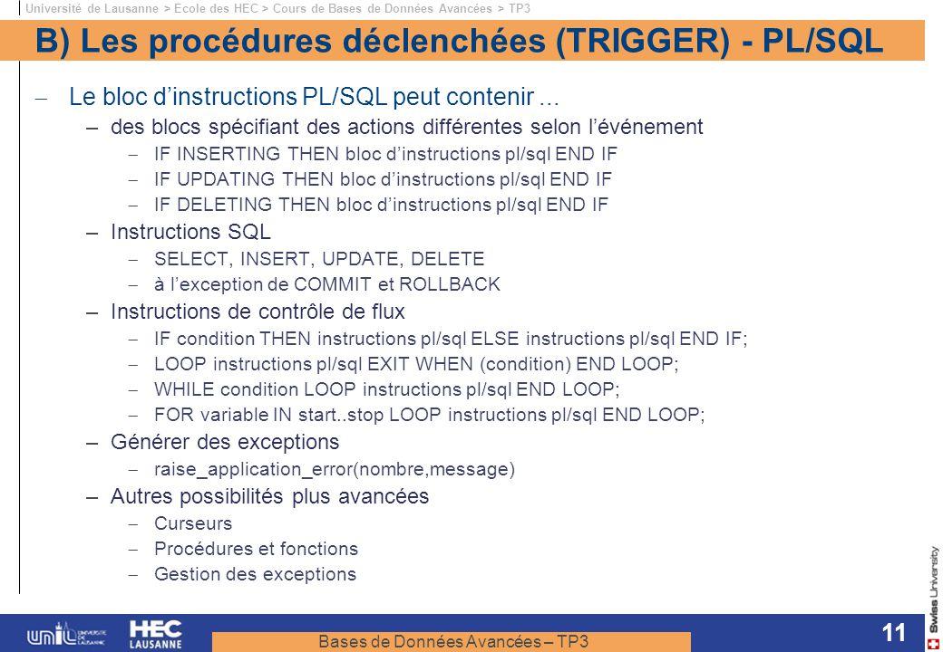 Bases de Données Avancées – TP3 Université de Lausanne > Ecole des HEC > Cours de Bases de Données Avancées > TP3 11 B) Les procédures déclenchées (TRIGGER) - PL/SQL Le bloc dinstructions PL/SQL peut contenir...