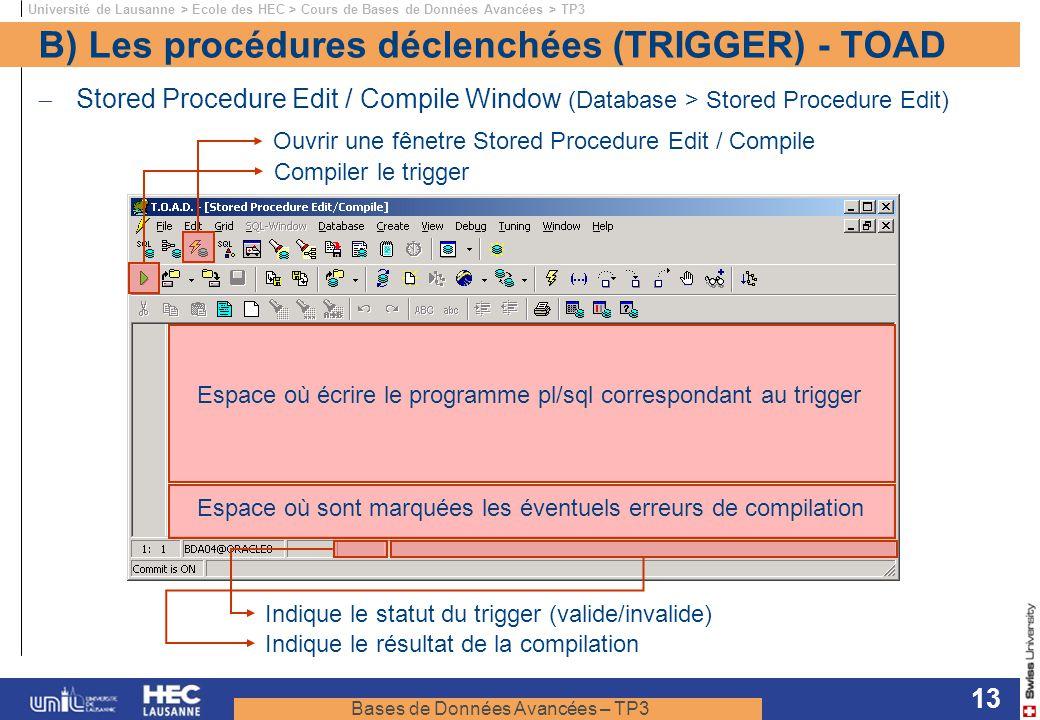 Bases de Données Avancées – TP3 Université de Lausanne > Ecole des HEC > Cours de Bases de Données Avancées > TP3 13 B) Les procédures déclenchées (TRIGGER) - TOAD Stored Procedure Edit / Compile Window (Database > Stored Procedure Edit) Ouvrir une fênetre Stored Procedure Edit / Compile Compiler le trigger Espace où écrire le programme pl/sql correspondant au trigger Indique le statut du trigger (valide/invalide) Indique le résultat de la compilation Espace où sont marquées les éventuels erreurs de compilation