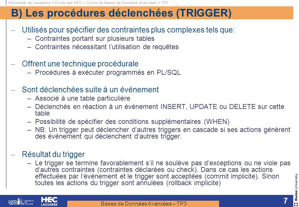 Bases de Données Avancées – TP3 Université de Lausanne > Ecole des HEC > Cours de Bases de Données Avancées > TP3 7 B) Les procédures déclenchées (TRIGGER) Utilisés pour spécifier des contraintes plus complexes tels que: –Contraintes portant sur plusieurs tables –Contraintes nécessitant lutilisation de requêtes Offrent une technique procédurale –Procédures à exécuter programmés en PL/SQL Sont déclenchées suite à un événement –Associé à une table particulière –Déclenchés en réaction à un événement INSERT, UPDATE ou DELETE sur cette table –Possibilité de spécifier des conditions supplémentaires (WHEN) –NB: Un trigger peut déclencher dautres triggers en cascade si ses actions génèrent des événement qui déclenchent dautres trigger.