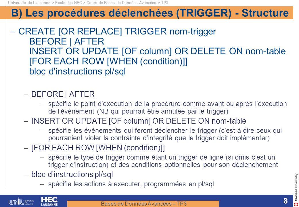 Bases de Données Avancées – TP3 Université de Lausanne > Ecole des HEC > Cours de Bases de Données Avancées > TP3 8 B) Les procédures déclenchées (TRIGGER) - Structure CREATE [OR REPLACE] TRIGGER nom-trigger BEFORE | AFTER INSERT OR UPDATE [OF column] OR DELETE ON nom-table [FOR EACH ROW [WHEN (condition)]] bloc dinstructions pl/sql – BEFORE | AFTER spécifie le point dexecution de la procérure comme avant ou après léxecution de lévénement (NB qui pourrait être annulée par le trigger) – INSERT OR UPDATE [OF column] OR DELETE ON nom-table spécifie les événements qui feront déclencher le trigger (cest à dire ceux qui pourranient violer la contrainte dintegrité que le trigger doit implémenter) – [FOR EACH ROW [WHEN (condition)]] spécifie le type de trigger comme étant un trigger de ligne (si omis cest un trigger dinstruction) et des conditions optionnelles pour son déclenchement – bloc dinstructions pl/sql spécifie les actions à executer, programmées en pl/sql